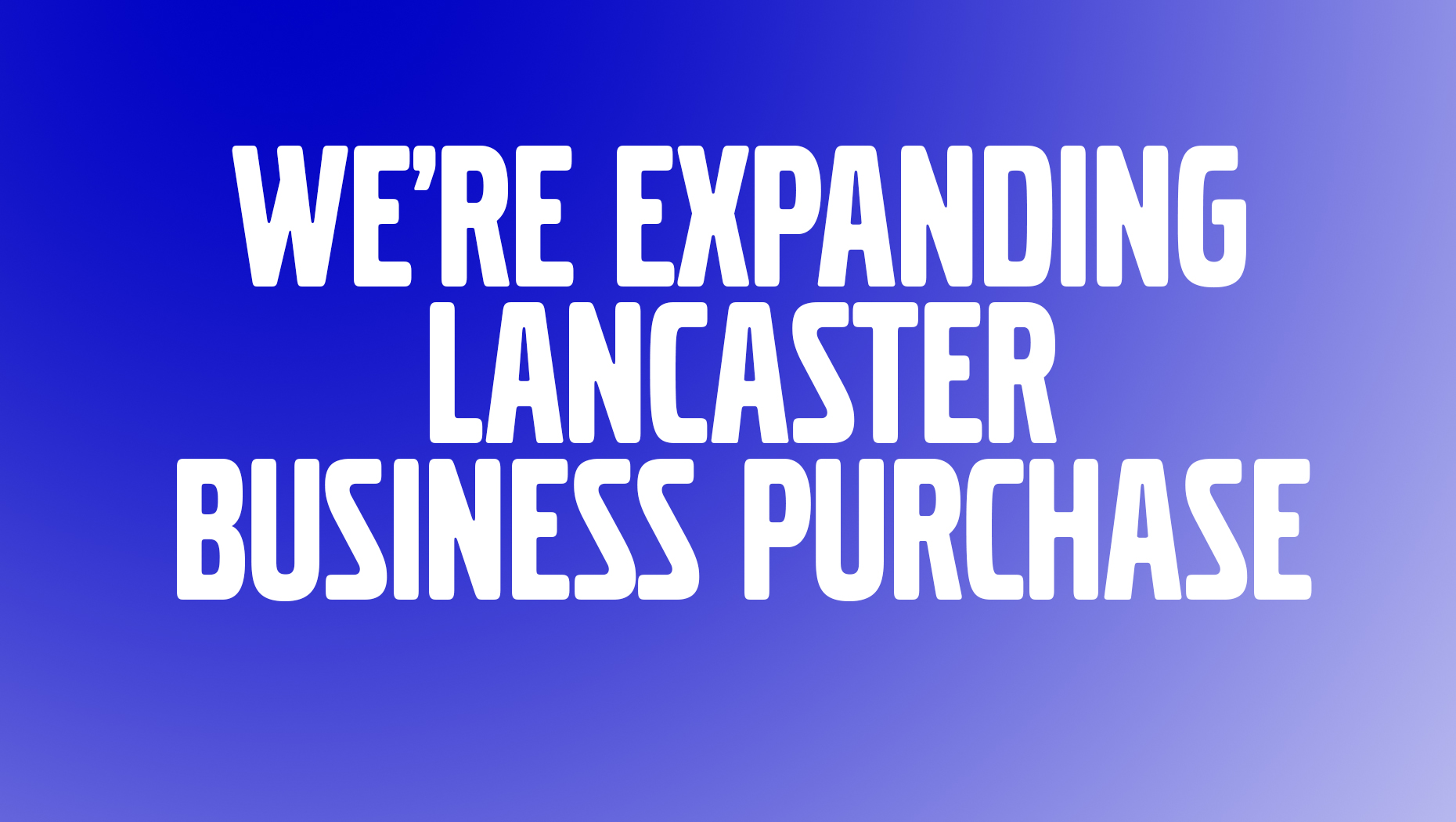 We're expanding - Lancaster business purchase